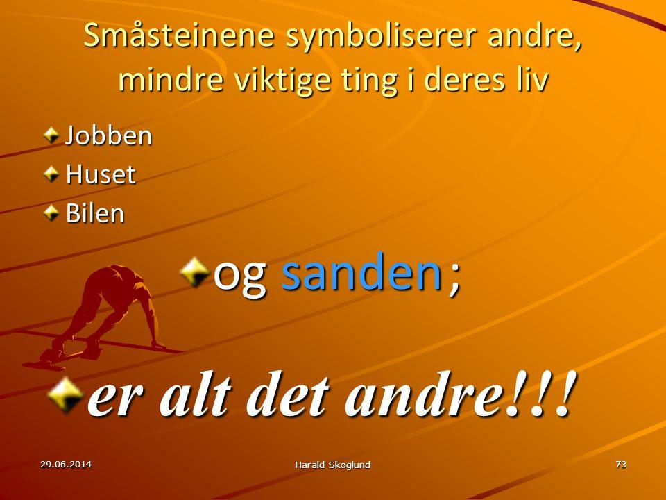 29.06.2014 Harald Skoglund 73 Småsteinene symboliserer andre, mindre viktige ting i deres liv JobbenHusetBilen og sanden ; er alt det andre!!!