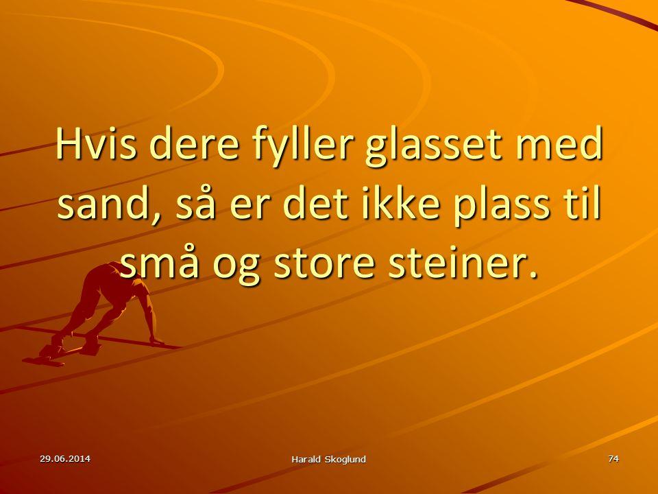 29.06.2014 Harald Skoglund 74 Hvis dere fyller glasset med sand, så er det ikke plass til små og store steiner.