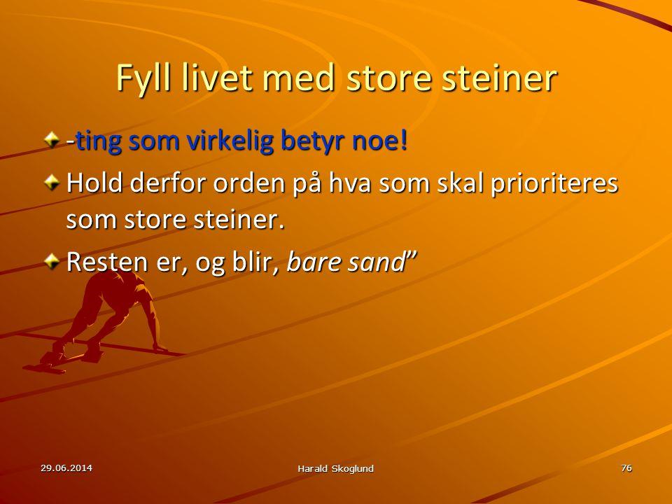 29.06.2014 Harald Skoglund 76 Fyll livet med store steiner -ting som virkelig betyr noe! Hold derfor orden på hva som skal prioriteres som store stein