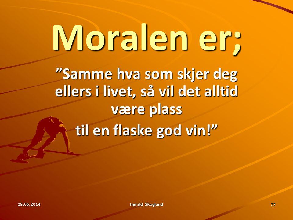 """29.06.2014Harald Skoglund77 Moralen er; """"Samme hva som skjer deg ellers i livet, så vil det alltid være plass til en flaske god vin!"""""""