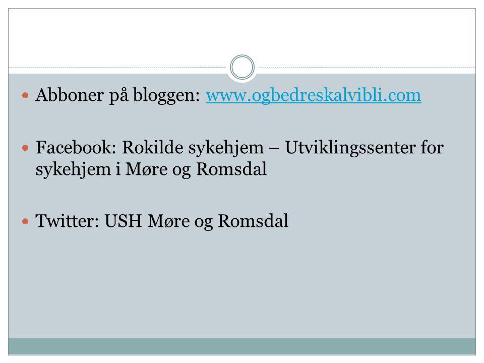  Abboner på bloggen: www.ogbedreskalvibli.comwww.ogbedreskalvibli.com  Facebook: Rokilde sykehjem – Utviklingssenter for sykehjem i Møre og Romsdal
