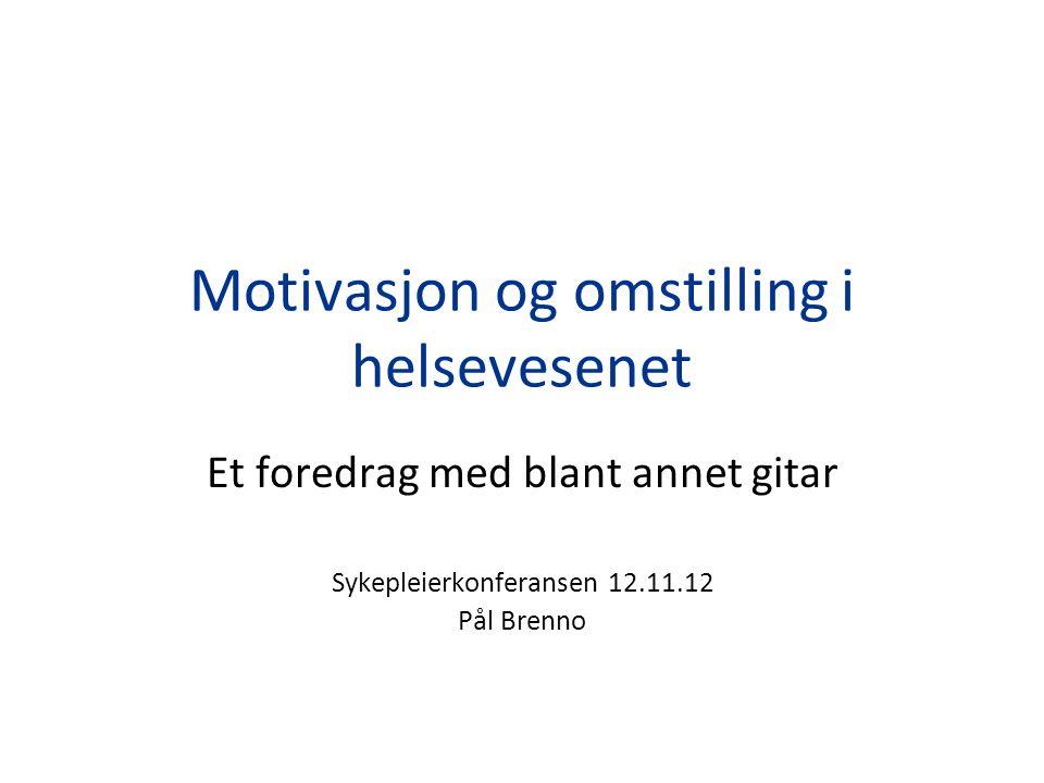 Motivasjon og omstilling i helsevesenet Et foredrag med blant annet gitar Sykepleierkonferansen 12.11.12 Pål Brenno