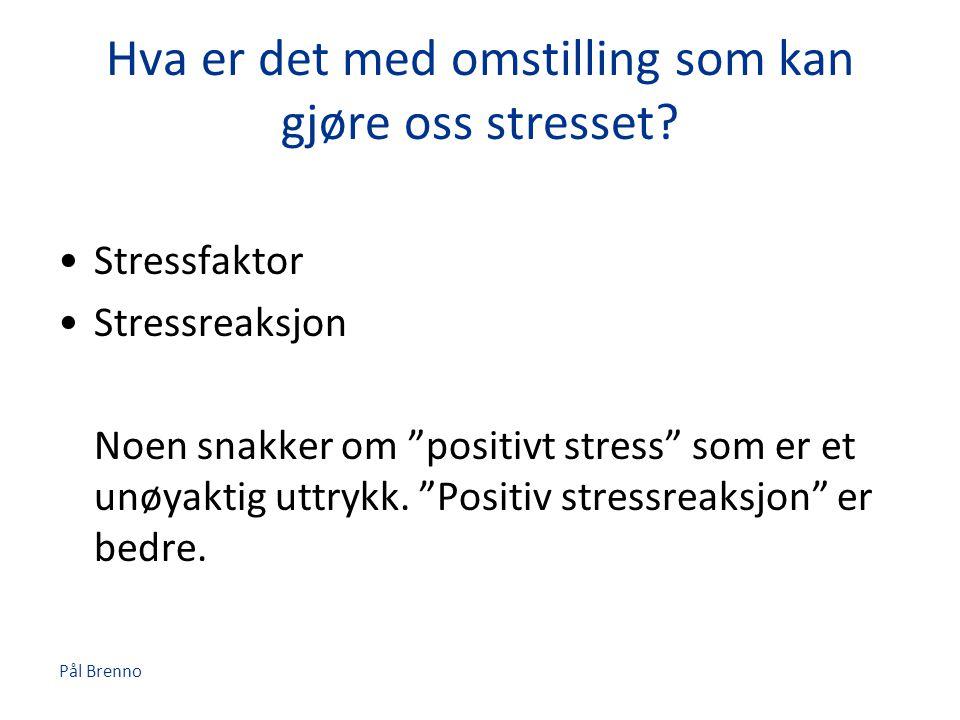"""Pål Brenno Hva er det med omstilling som kan gjøre oss stresset? •Stressfaktor •Stressreaksjon Noen snakker om """"positivt stress"""" som er et unøyaktig u"""