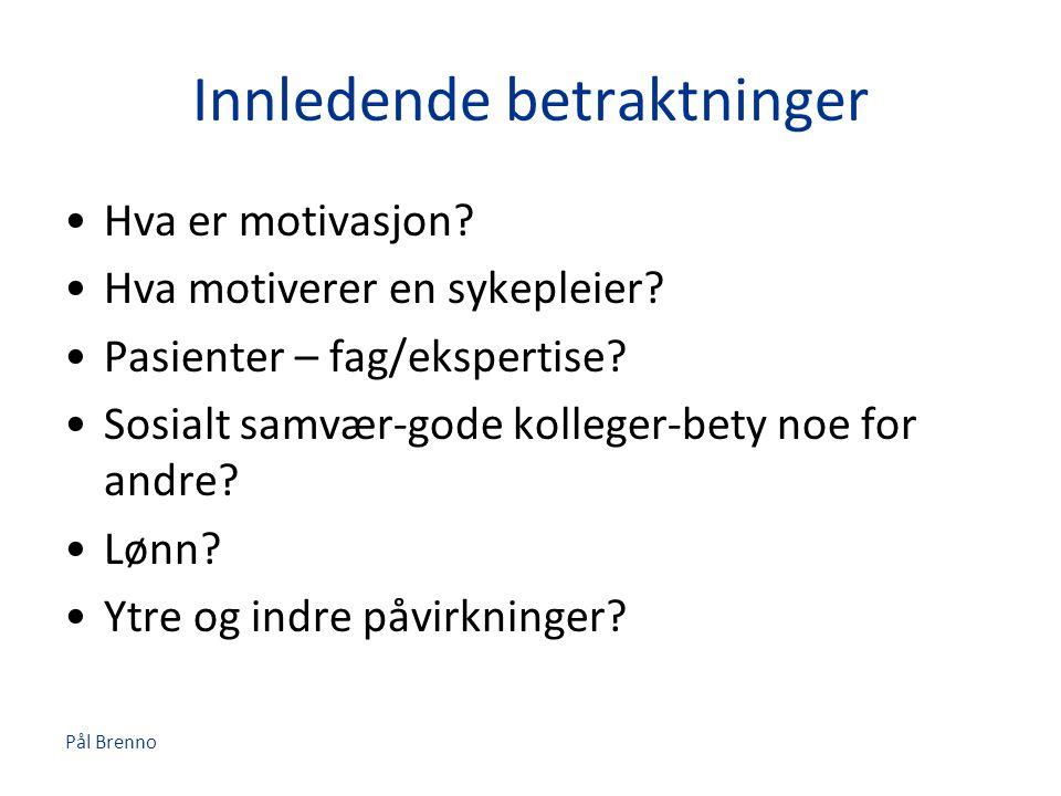 Pål Brenno Innledende betraktninger •Hva er motivasjon? •Hva motiverer en sykepleier? •Pasienter – fag/ekspertise? •Sosialt samvær-gode kolleger-bety