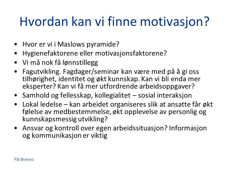 Pål Brenno Hvordan kan vi finne motivasjon? •Hvor er vi i Maslows pyramide? •Hygienefaktorene eller motivasjonsfaktorene? •Vi må nok få lønnstillegg •