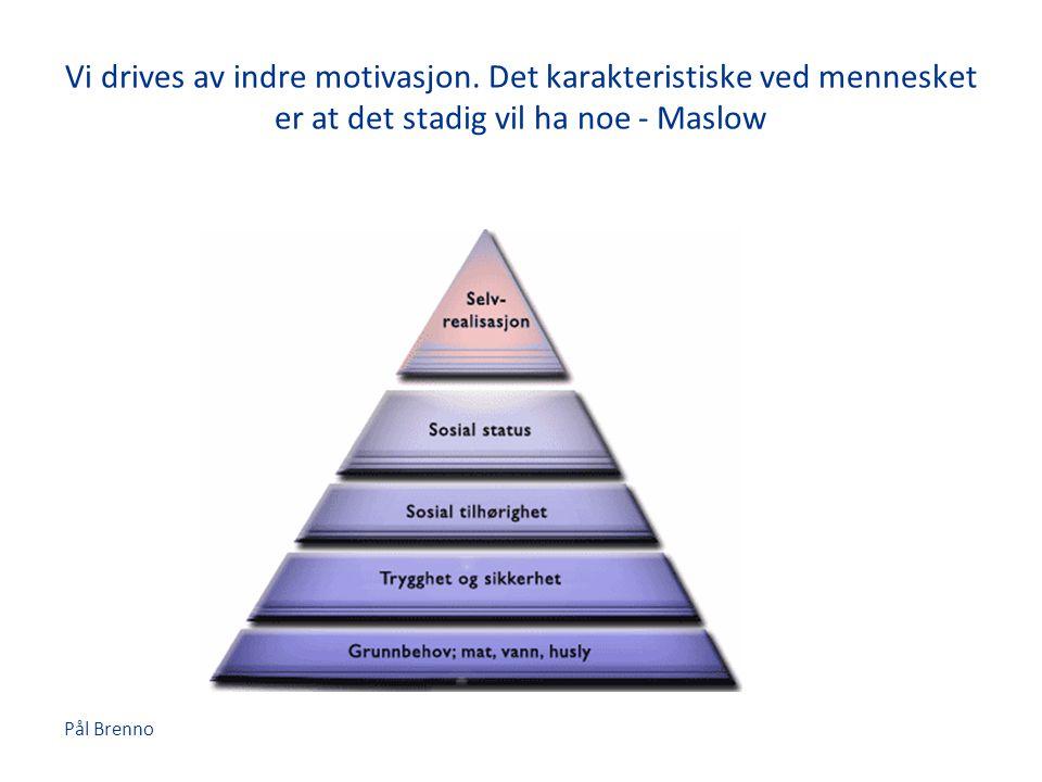 Pål Brenno Vi drives av indre motivasjon. Det karakteristiske ved mennesket er at det stadig vil ha noe - Maslow