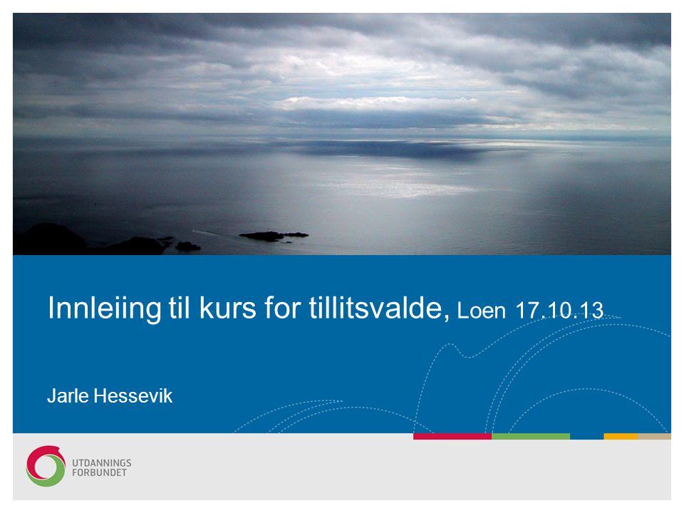 Innleiing til kurs for tillitsvalde, Loen 17.10.13 Jarle Hessevik