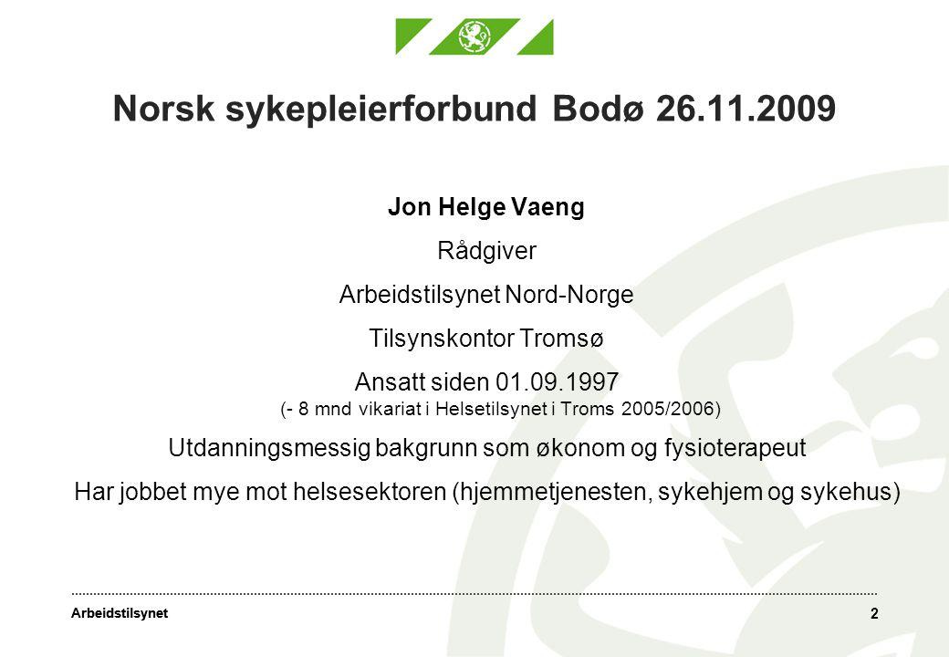 Arbeidstilsynet 2 Norsk sykepleierforbund Bodø 26.11.2009 Jon Helge Vaeng Rådgiver Arbeidstilsynet Nord-Norge Tilsynskontor Tromsø Ansatt siden 01.09.1997 (- 8 mnd vikariat i Helsetilsynet i Troms 2005/2006) Utdanningsmessig bakgrunn som økonom og fysioterapeut Har jobbet mye mot helsesektoren (hjemmetjenesten, sykehjem og sykehus)