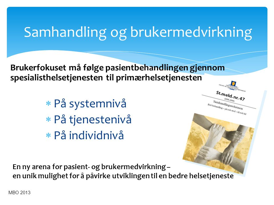 Et sømløst pasientforløp Kommune- helsetjenester UtredningBehandlingInnleggelseDiagnostikkOppfølgingUtskrivelse Behandlingslinjer og Brukermedvirkning Kommune- helsetjenester Hjem Samhandling og Brukermedvirkning Pasient og pårørendeopplæring Folkehelse- Perspektivet MBO 2013