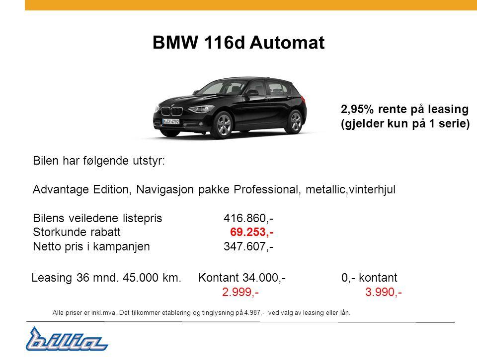 BMW 116d Automat Bilen har følgende utstyr: Advantage Edition, Navigasjon pakke Professional, metallic,vinterhjul Bilens veiledene listepris 416.860,- Storkunde rabatt 69.253,- Netto pris i kampanjen347.607,- 2,95% rente på leasing (gjelder kun på 1 serie) Leasing 36 mnd.