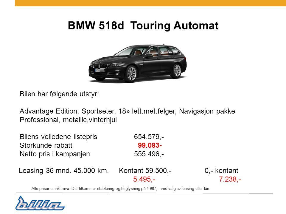 BMW 518d Touring Automat Bilen har følgende utstyr: Advantage Edition, Sportseter, 18» lett.met.felger, Navigasjon pakke Professional, metallic,vinterhjul Bilens veiledene listepris 654.579,- Storkunde rabatt 99.083- Netto pris i kampanjen555.496,- Leasing 36 mnd.