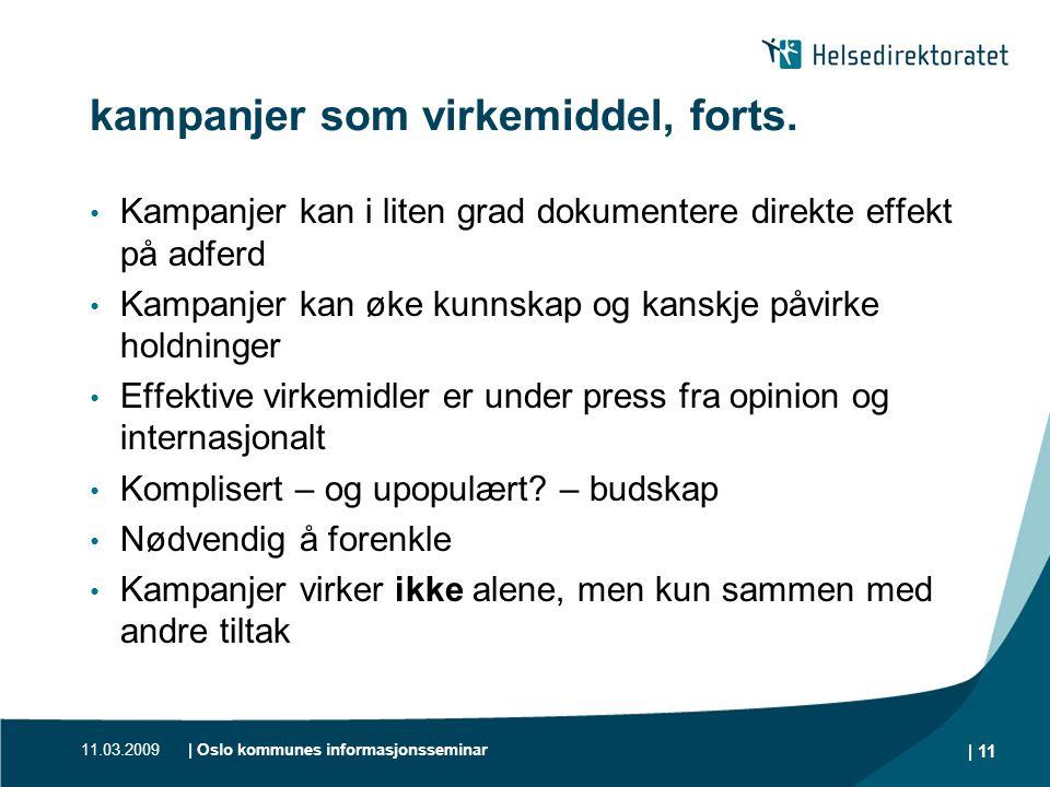 11.03.2009| Oslo kommunes informasjonsseminar | 11 kampanjer som virkemiddel, forts. • Kampanjer kan i liten grad dokumentere direkte effekt på adferd
