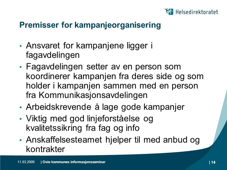 11.03.2009| Oslo kommunes informasjonsseminar | 14 Premisser for kampanjeorganisering • Ansvaret for kampanjene ligger i fagavdelingen • Fagavdelingen