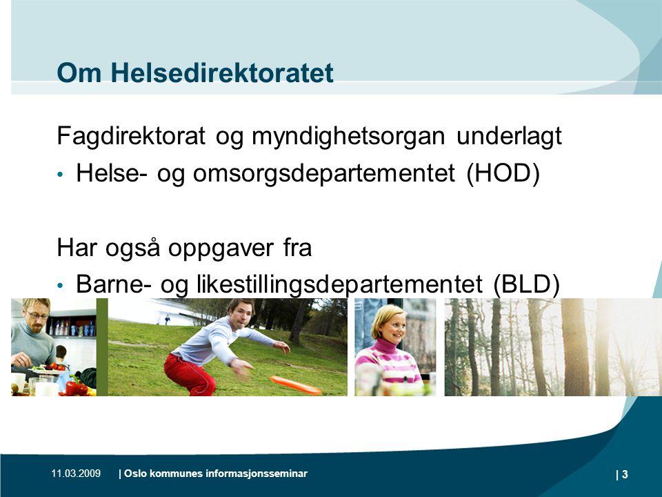 11.03.2009| Oslo kommunes informasjonsseminar | 3 Om Helsedirektoratet Fagdirektorat og myndighetsorgan underlagt • Helse- og omsorgsdepartementet (HO