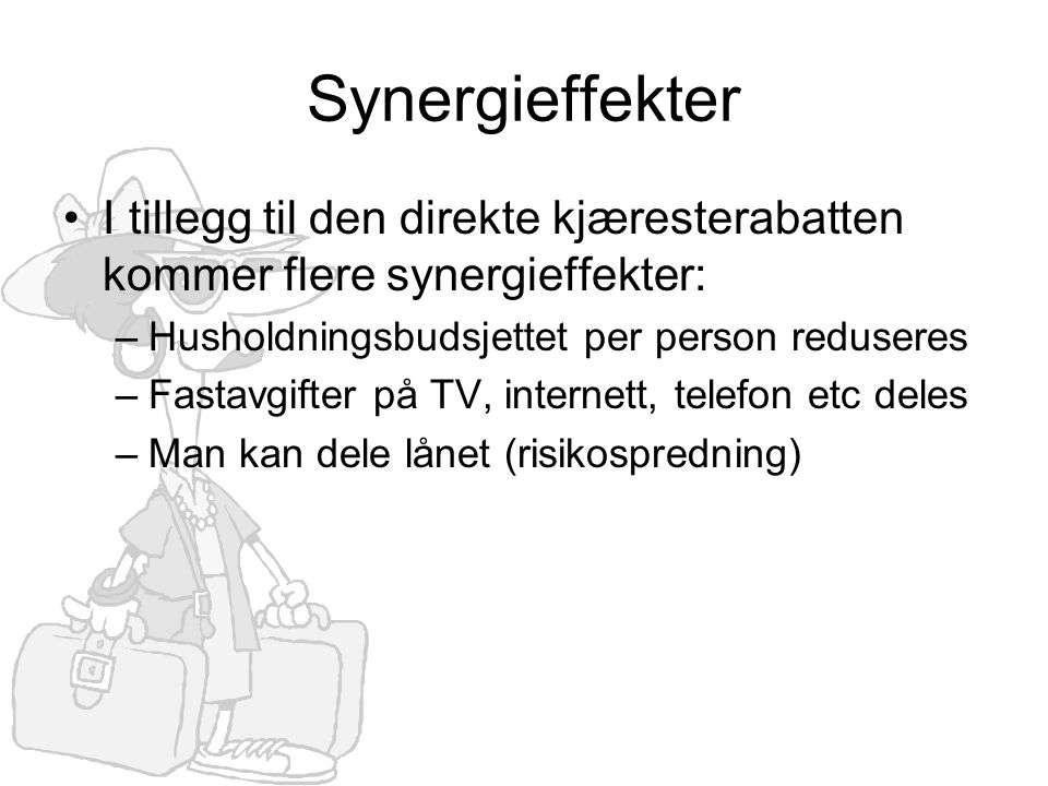 Synergieffekter •I tillegg til den direkte kjæresterabatten kommer flere synergieffekter: –Husholdningsbudsjettet per person reduseres –Fastavgifter på TV, internett, telefon etc deles –Man kan dele lånet (risikospredning)