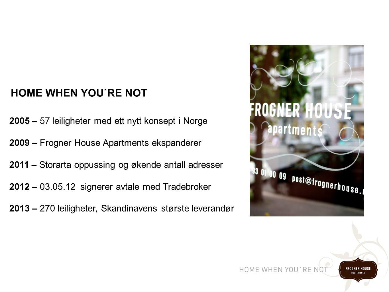 2005 – 57 leiligheter med ett nytt konsept i Norge 2009 – Frogner House Apartments ekspanderer 2011 – Storarta oppussing og økende antall adresser 2012 – 03.05.12 signerer avtale med Tradebroker 2013 – 270 leiligheter, Skandinavens største leverandør HOME WHEN YOU`RE NOT