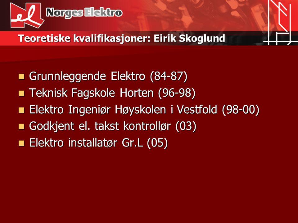 Praktiske kvalifikasjoner Eirik Skoglund  Elverkmontør Gr.H Borre Elverk(90-95)  Elektriker Gr.L Pet Installasjon(95-96)  Prosjektleder Telin AS (00-01)  Daglig Leder Telin AS (01-05)  Daglig Leder Norges Elektro AS (05-)  Installatør Gr.LNorges Elektro AS (05-)