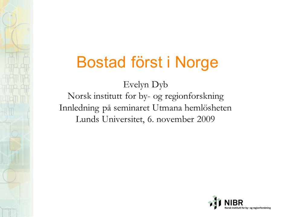 Bostad först i Norge Evelyn Dyb Norsk institutt for by- og regionforskning Innledning på seminaret Utmana hemlösheten Lunds Universitet, 6. november 2