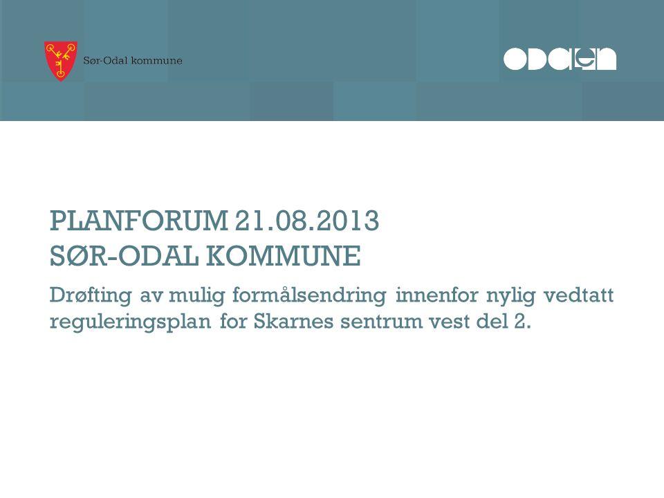 PLANFORUM 21.08.2013 SØR-ODAL KOMMUNE Drøfting av mulig formålsendring innenfor nylig vedtatt reguleringsplan for Skarnes sentrum vest del 2.