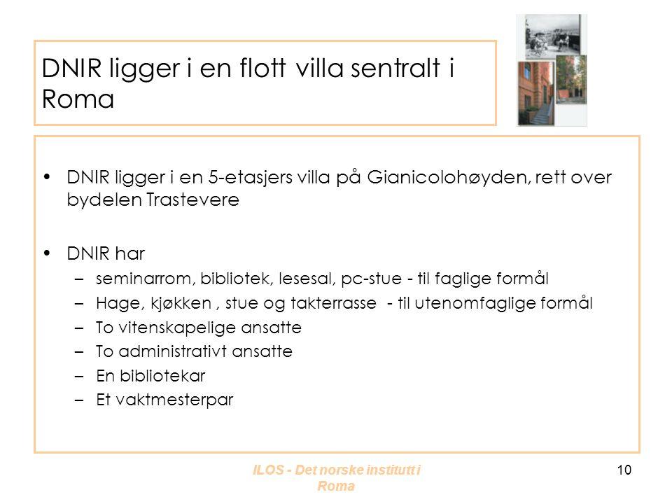 ILOS - Det norske institutt i Roma 10 DNIR ligger i en flott villa sentralt i Roma •DNIR ligger i en 5-etasjers villa på Gianicolohøyden, rett over bydelen Trastevere •DNIR har –seminarrom, bibliotek, lesesal, pc-stue - til faglige formål –Hage, kjøkken, stue og takterrasse - til utenomfaglige formål –To vitenskapelige ansatte –To administrativt ansatte –En bibliotekar –Et vaktmesterpar