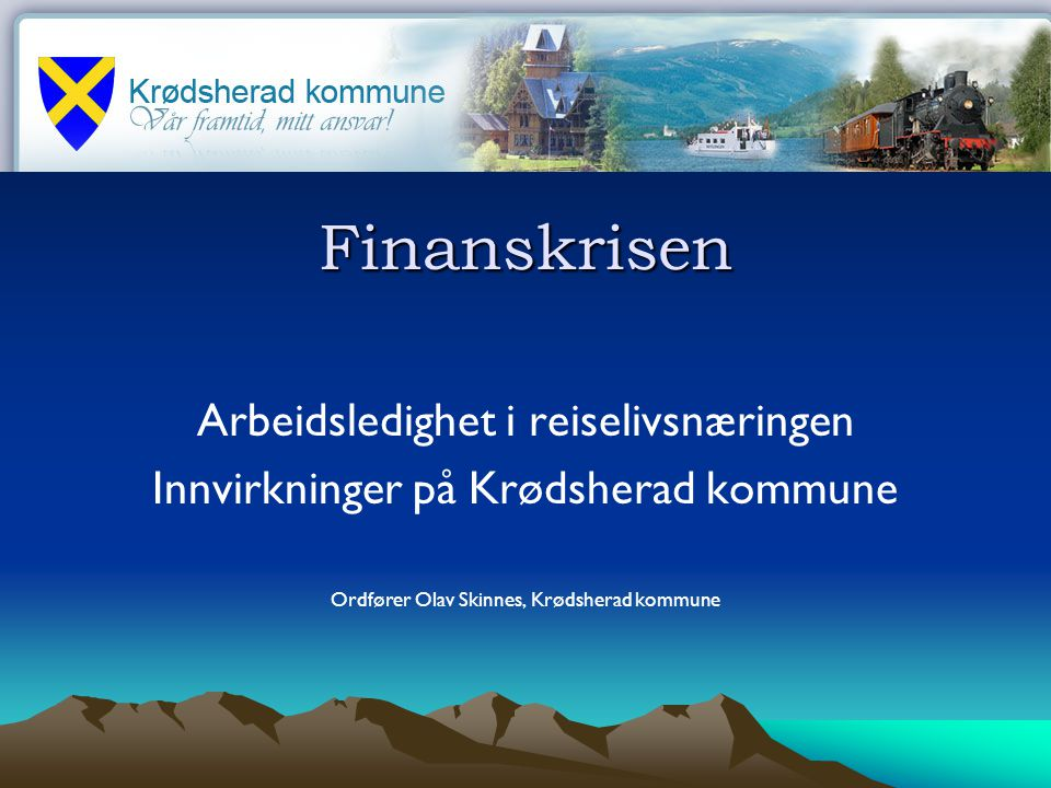 Finanskrisen Arbeidsledighet i reiselivsnæringen Innvirkninger på Krødsherad kommune Ordfører Olav Skinnes, Krødsherad kommune