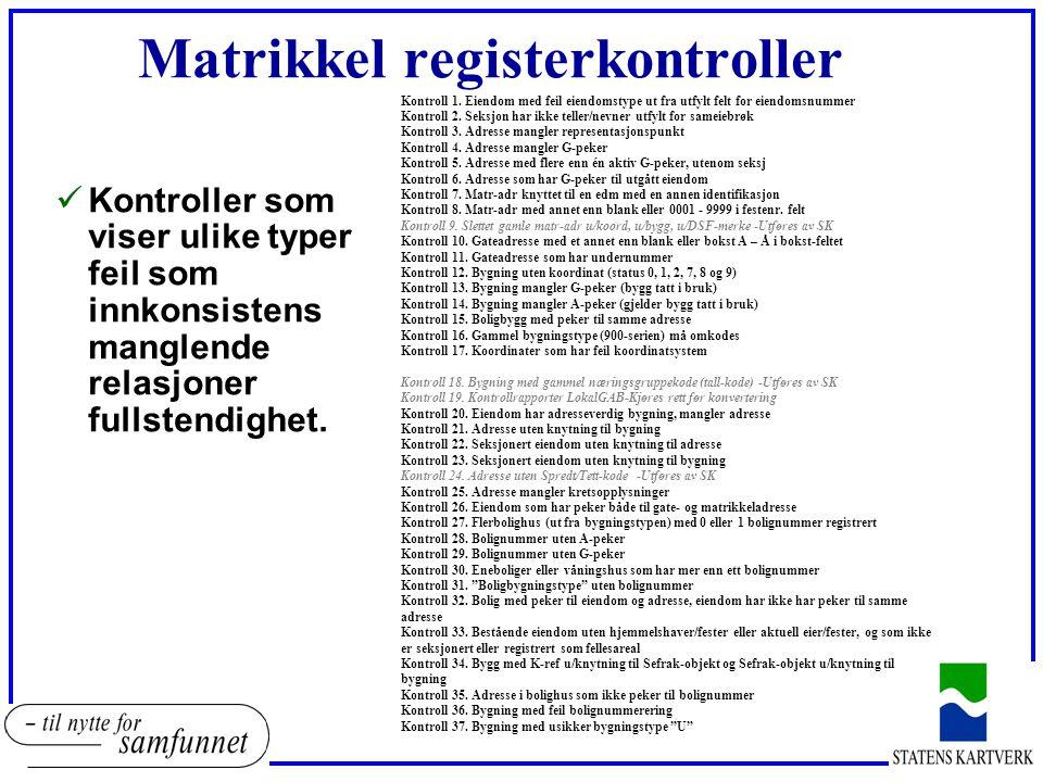Kvalitetskrav til GAB-data wMatrikkelkontroller 37 stk 1.Må rettes: 1-17 (Avvik type 1, data vil bli avvist ved import inn i matrikkel) 2.Bør rettes: 18-37 (Avvik type 2, data vil bli importert, men kan lage problemer i systemet/for brukerne) Eksempel 1.Eiendom uten eier/feste 2.Boliger uten leiligheter osv 3.Manglende overføring av boligadresser til folkeregister pga feil i bolignummerering/inngangsnr