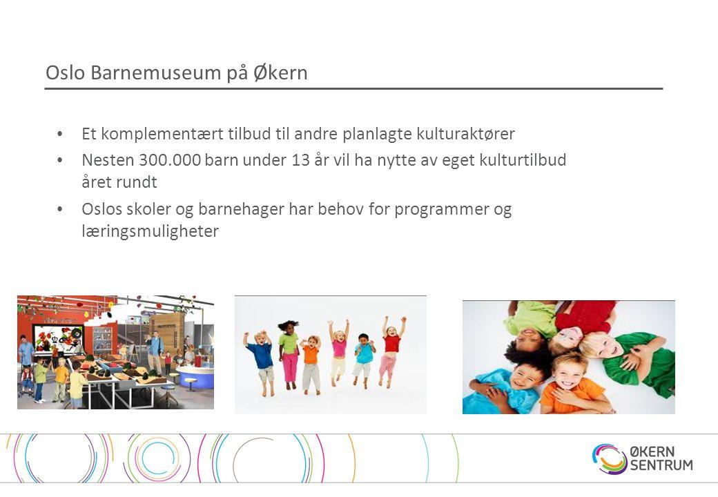 Oslo Barnemuseum på Økern • Et komplementært tilbud til andre planlagte kulturaktører • Nesten 300.000 barn under 13 år vil ha nytte av eget kulturtilbud året rundt • Oslos skoler og barnehager har behov for programmer og læringsmuligheter
