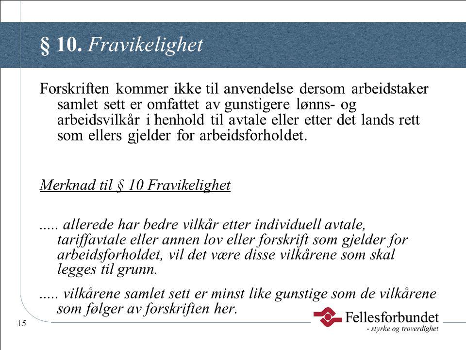 15 § 10. Fravikelighet Forskriften kommer ikke til anvendelse dersom arbeidstaker samlet sett er omfattet av gunstigere lønns- og arbeidsvilkår i henh