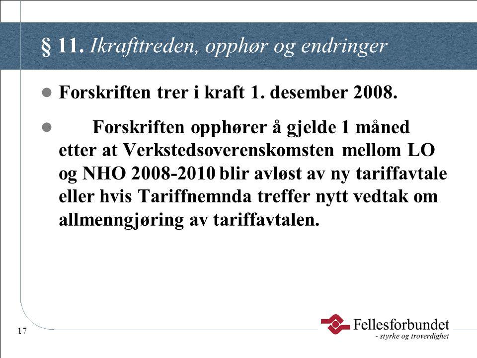 17 § 11. Ikrafttreden, opphør og endringer  Forskriften trer i kraft 1. desember 2008.  Forskriften opphører å gjelde 1 måned etter at Verkstedsover