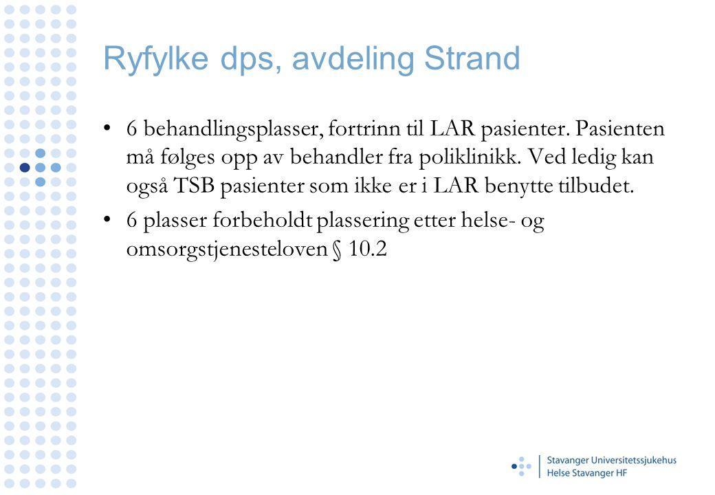 Ryfylke dps, avdeling Strand •6 behandlingsplasser, fortrinn til LAR pasienter. Pasienten må følges opp av behandler fra poliklinikk. Ved ledig kan og