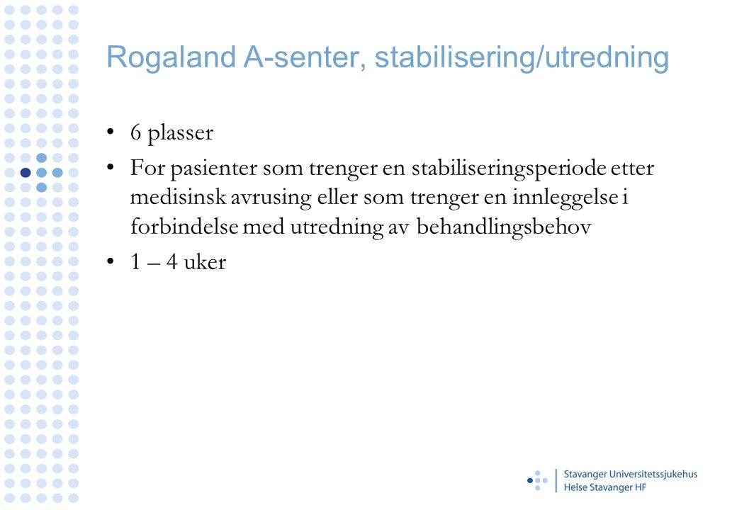 Rogaland A-senter, stabilisering/utredning •6 plasser •For pasienter som trenger en stabiliseringsperiode etter medisinsk avrusing eller som trenger e