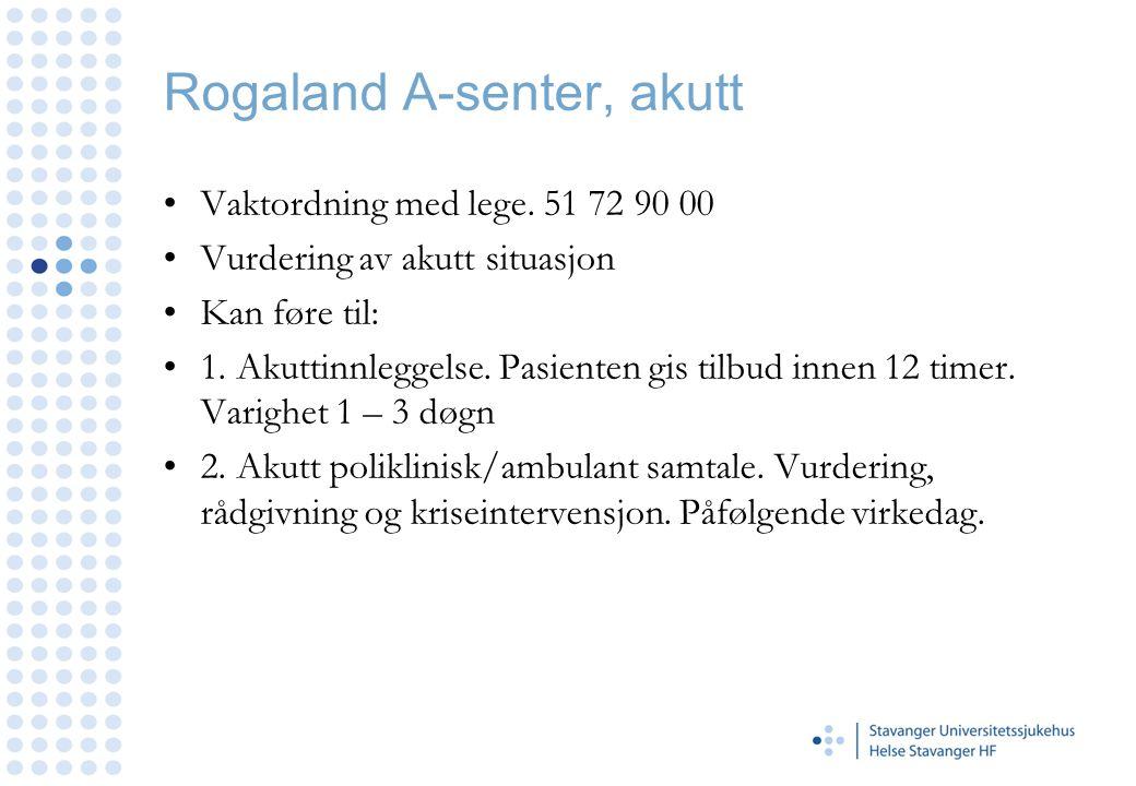 Rogaland A-senter, akutt •Vaktordning med lege. 51 72 90 00 •Vurdering av akutt situasjon •Kan føre til: •1. Akuttinnleggelse. Pasienten gis tilbud in