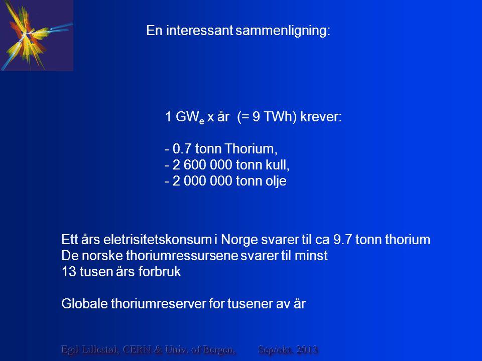 En interessant sammenligning: 1 GW e x år (= 9 TWh) krever: - 0.7 tonn Thorium, - 2 600 000 tonn kull, - 2 000 000 tonn olje Ett års eletrisitetskonsum i Norge svarer til ca 9.7 tonn thorium De norske thoriumressursene svarer til minst 13 tusen års forbruk Globale thoriumreserver for tusener av år Sep/okt.
