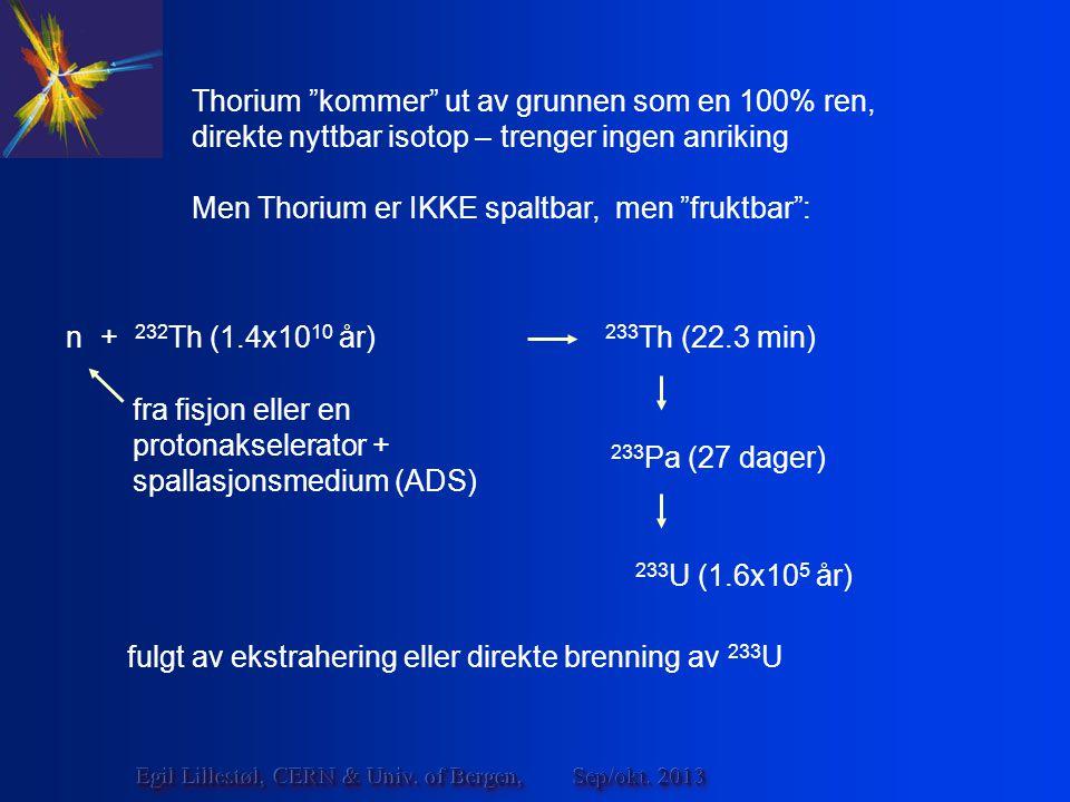 n + 232 Th (1.4x10 10 år) 233 Th (22.3 min) 233 Pa (27 dager) 233 U (1.6x10 5 år) Thorium kommer ut av grunnen som en 100% ren, direkte nyttbar isotop – trenger ingen anriking Men Thorium er IKKE spaltbar, men fruktbar : fulgt av ekstrahering eller direkte brenning av 233 U fra fisjon eller en protonakselerator + spallasjonsmedium (ADS) Sep/okt.