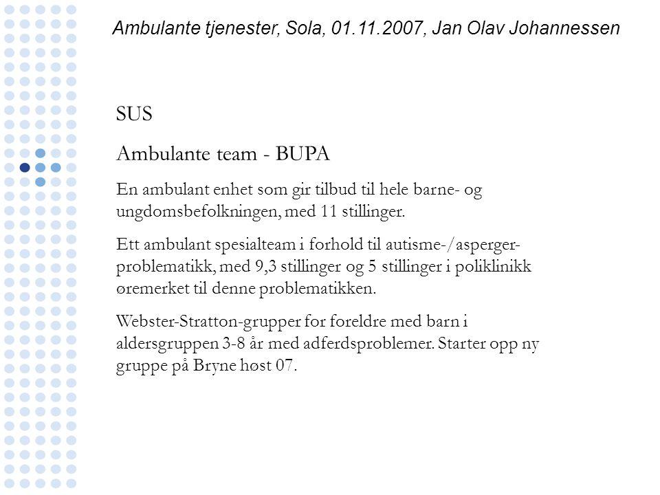 Ambulante tjenester, Sola, 01.11.2007, Jan Olav Johannessen SUS Ambulante team - BUPA En ambulant enhet som gir tilbud til hele barne- og ungdomsbefol