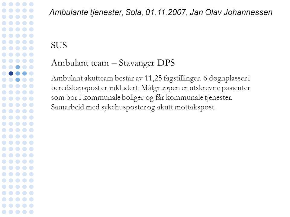 Ambulante tjenester, Sola, 01.11.2007, Jan Olav Johannessen SUS Ambulant team – Stavanger DPS Ambulant akutteam består av 11,25 fagstillinger. 6 døgnp