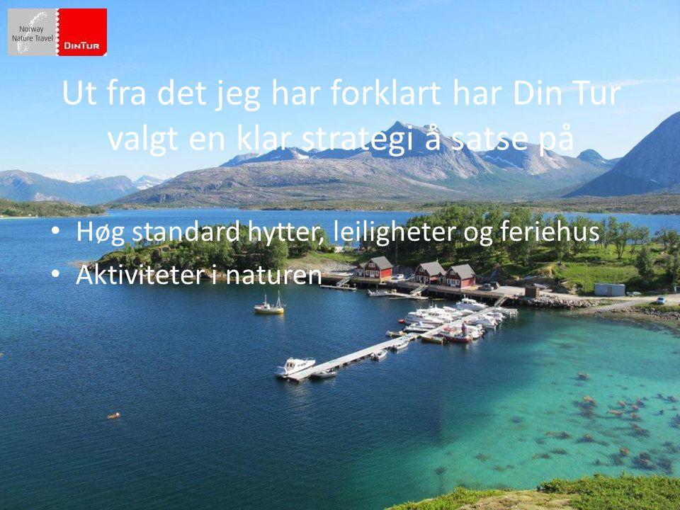 Ut fra det jeg har forklart har Din Tur valgt en klar strategi å satse på • Høg standard hytter, leiligheter og feriehus • Aktiviteter i naturen
