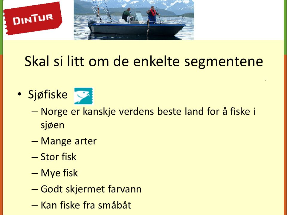 Skal si litt om de enkelte segmentene • Sjøfiske – Norge er kanskje verdens beste land for å fiske i sjøen – Mange arter – Stor fisk – Mye fisk – Godt