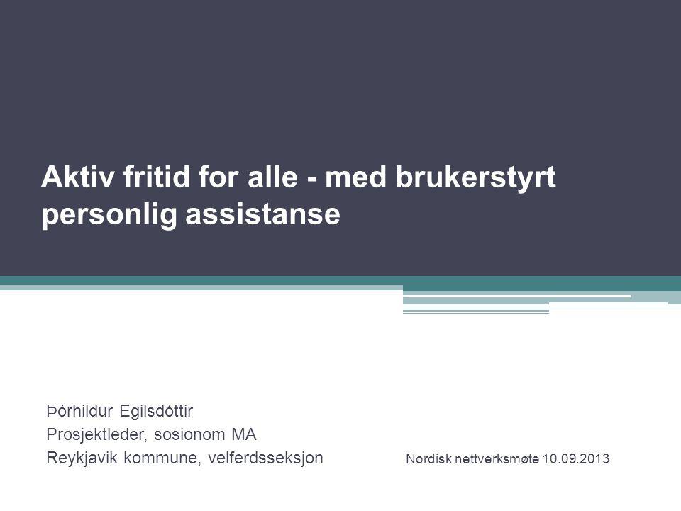 Aktiv fritid for alle - med brukerstyrt personlig assistanse Þórhildur Egilsdóttir Prosjektleder, sosionom MA Reykjavik kommune, velferdsseksjon Nordi