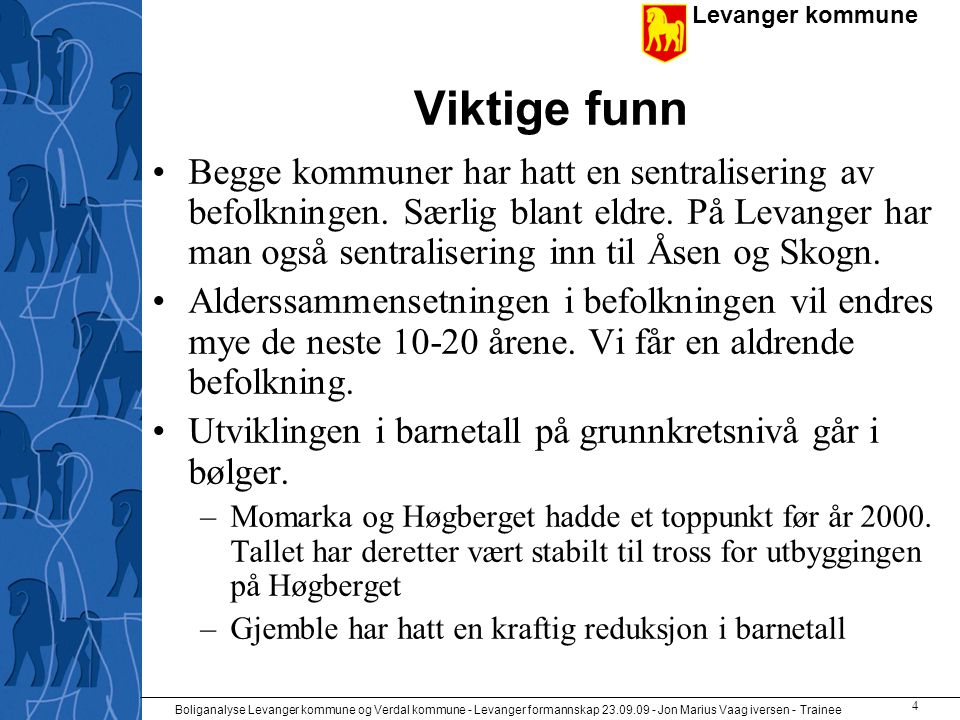 Levanger kommune Boliganalyse Levanger kommune og Verdal kommune - Levanger formannskap 23.09.09 - Jon Marius Vaag iversen - Trainee 4 Viktige funn •Begge kommuner har hatt en sentralisering av befolkningen.