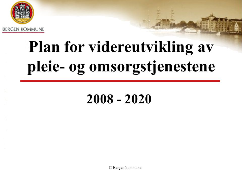 © Bergen kommune Plan for videreutvikling av pleie- og omsorgstjenestene 2008 - 2020