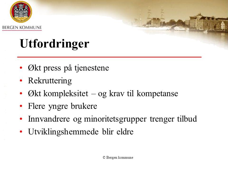 © Bergen kommune Utfordringer •Økt press på tjenestene •Rekruttering •Økt kompleksitet – og krav til kompetanse •Flere yngre brukere •Innvandrere og m