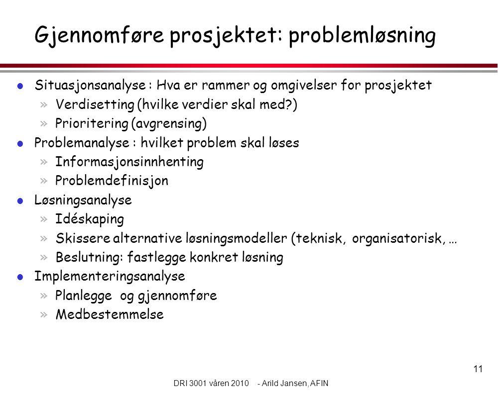 11 DRI 3001 våren 2010 - Arild Jansen, AFIN Gjennomføre prosjektet: problemløsning l Situasjonsanalyse : Hva er rammer og omgivelser for prosjektet »Verdisetting (hvilke verdier skal med?) »Prioritering (avgrensing) l Problemanalyse : hvilket problem skal løses »Informasjonsinnhenting »Problemdefinisjon l Løsningsanalyse »Idéskaping »Skissere alternative løsningsmodeller (teknisk, organisatorisk, … »Beslutning: fastlegge konkret løsning l Implementeringsanalyse »Planlegge og gjennomføre »Medbestemmelse