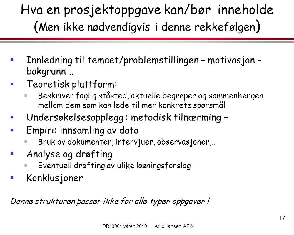17 DRI 3001 våren 2010 - Arild Jansen, AFIN Hva en prosjektoppgave kan/bør inneholde ( Men ikke nødvendigvis i denne rekkefølgen )  Innledning til temaet/problemstillingen – motivasjon – bakgrunn..