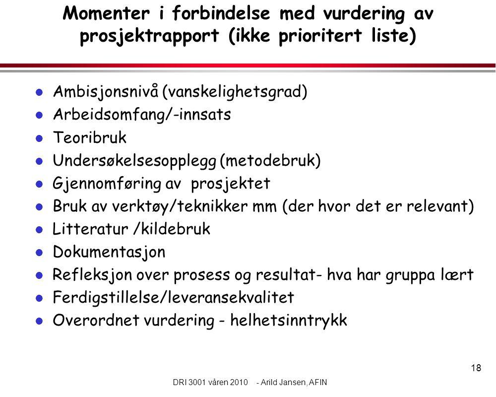 18 DRI 3001 våren 2010 - Arild Jansen, AFIN Momenter i forbindelse med vurdering av prosjektrapport (ikke prioritert liste) l Ambisjonsnivå (vanskelig