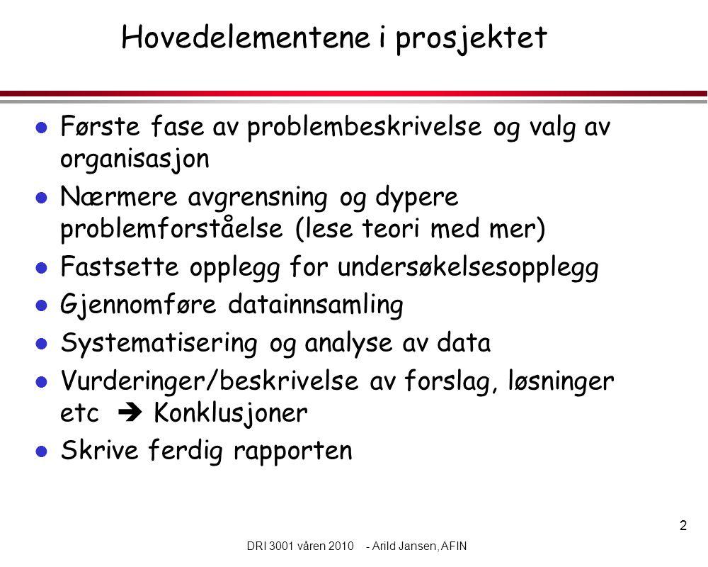 2 DRI 3001 våren 2010 - Arild Jansen, AFIN Hovedelementene i prosjektet l Første fase av problembeskrivelse og valg av organisasjon l Nærmere avgrensn
