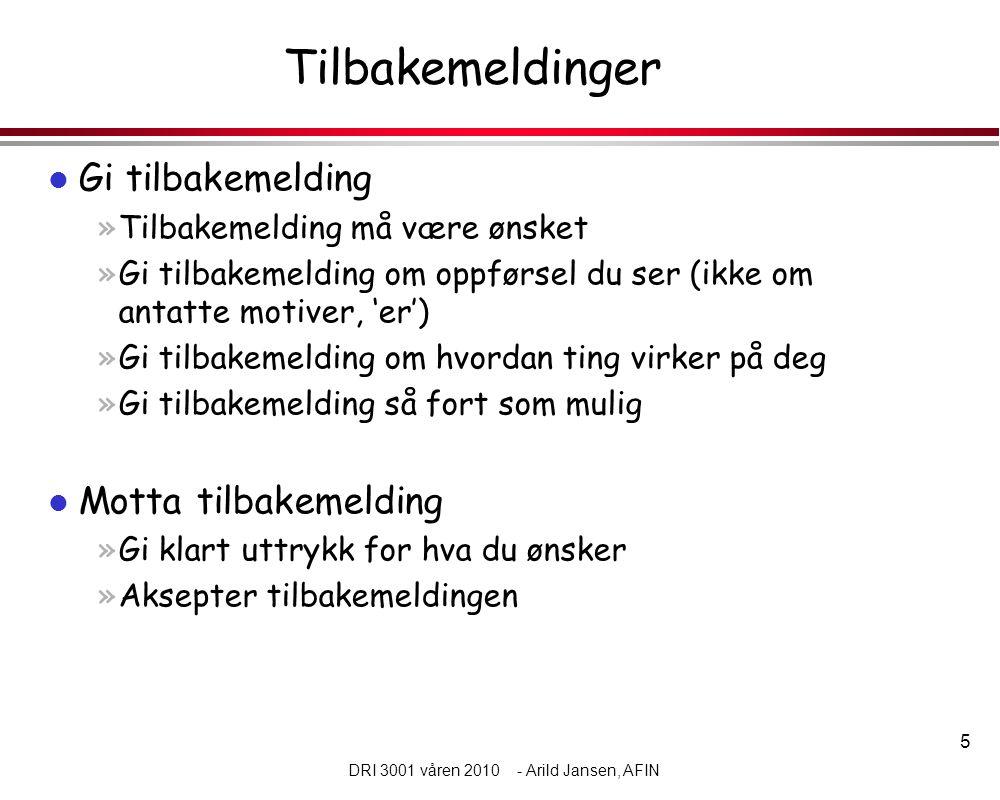 5 DRI 3001 våren 2010 - Arild Jansen, AFIN Tilbakemeldinger l Gi tilbakemelding »Tilbakemelding må være ønsket »Gi tilbakemelding om oppførsel du ser (ikke om antatte motiver, 'er') »Gi tilbakemelding om hvordan ting virker på deg »Gi tilbakemelding så fort som mulig l Motta tilbakemelding »Gi klart uttrykk for hva du ønsker »Aksepter tilbakemeldingen