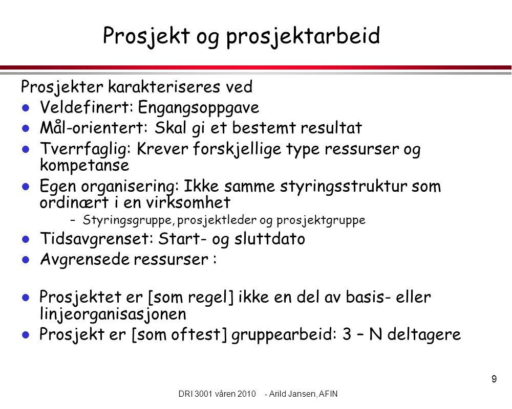 9 DRI 3001 våren 2010 - Arild Jansen, AFIN Prosjekt og prosjektarbeid Prosjekter karakteriseres ved l Veldefinert: Engangsoppgave l Mål-orientert: Ska