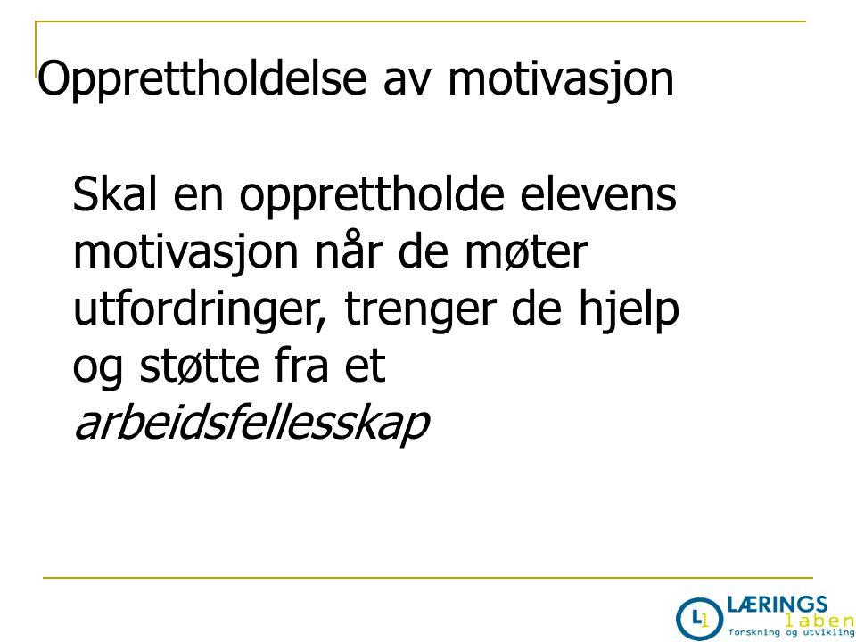 Opprettholdelse av motivasjon Skal en opprettholde elevens motivasjon når de møter utfordringer, trenger de hjelp og støtte fra et arbeidsfellesskap