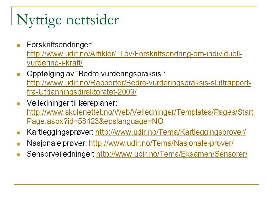 Nyttige nettsider  Forskriftsendringer: http://www.udir.no/Artikler/_Lov/Forskriftsendring-om-individuell- vurdering-i-kraft/ http://www.udir.no/Artikler/_Lov/Forskriftsendring-om-individuell- vurdering-i-kraft/  Oppfølging av Bedre vurderingspraksis : http://www.udir.no/Rapporter/Bedre-vurderingspraksis-sluttrapport- fra-Utdanningsdirektoratet-2009/ http://www.udir.no/Rapporter/Bedre-vurderingspraksis-sluttrapport- fra-Utdanningsdirektoratet-2009/  Veiledninger til læreplaner: http://www.skolenettet.no/Web/Veiledninger/Templates/Pages/Start Page.aspx?id=58423&epslanguage=NO http://www.skolenettet.no/Web/Veiledninger/Templates/Pages/Start Page.aspx?id=58423&epslanguage=NO  Kartleggingsprøver: http://www.udir.no/Tema/Kartleggingsprover/http://www.udir.no/Tema/Kartleggingsprover/  Nasjonale prøver: http://www.udir.no/Tema/Nasjonale-prover/http://www.udir.no/Tema/Nasjonale-prover/  Sensorveiledninger: http://www.udir.no/Tema/Eksamen/Sensorer/http://www.udir.no/Tema/Eksamen/Sensorer/